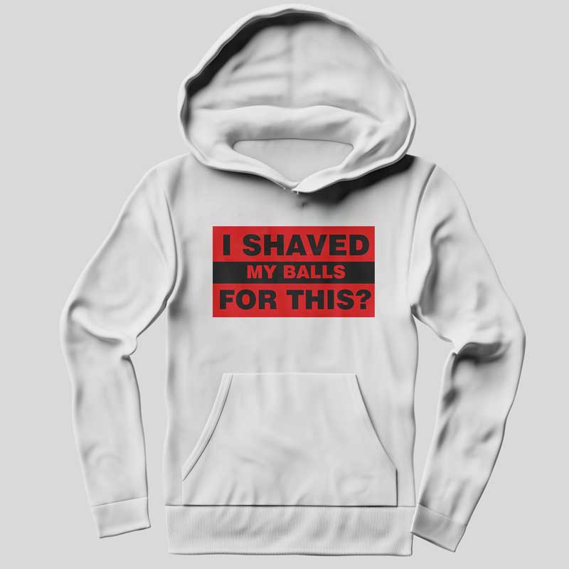 I Shaved My Balls For This Funny Hoodie SX0048