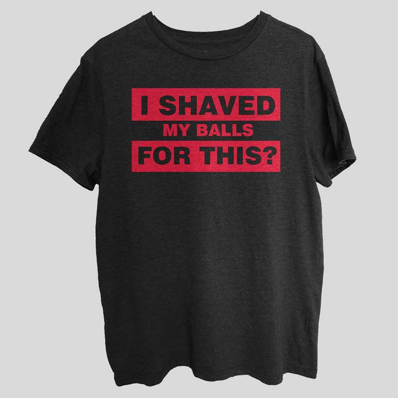 I Shaved My Balls For This Funny T-Shirt SX0047
